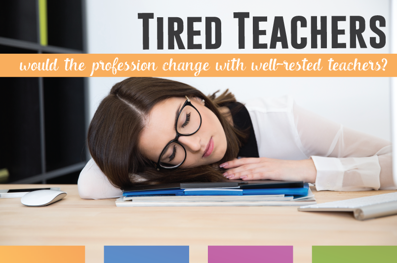 Are teachers tired - because of teaching requirements? What would schools look like if teachers were well-rested?