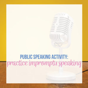 Impromptu speaking practice is a great public speaking activity.
